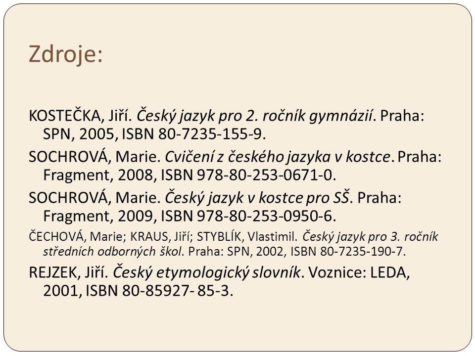 Zdroje: KOSTEČKA, Jiří. Český jazyk pro 2. ročník gymnázií. Praha: SPN, 2005, ISBN 80-7235-155-9. SOCHROVÁ, Marie. Cvičení z českého jazyka v kostce.
