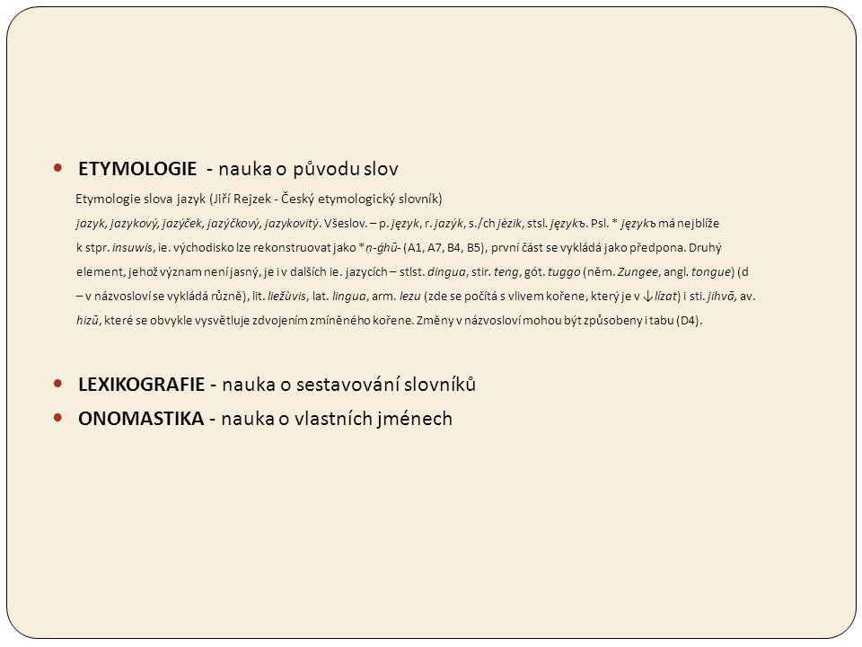 ETYMOLOGIE - nauka o původu slov Etymologie slova jazyk (Jiří Rejzek - Český etymologický slovník) jazyk, jazykový, jazýček, jazýčkový, jazykovitý. Vš