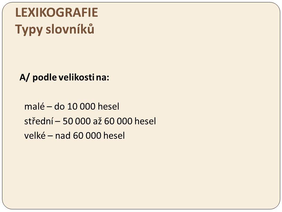 LEXIKOGRAFIE Typy slovníků A/ podle velikosti na: malé – do 10 000 hesel střední – 50 000 až 60 000 hesel velké – nad 60 000 hesel