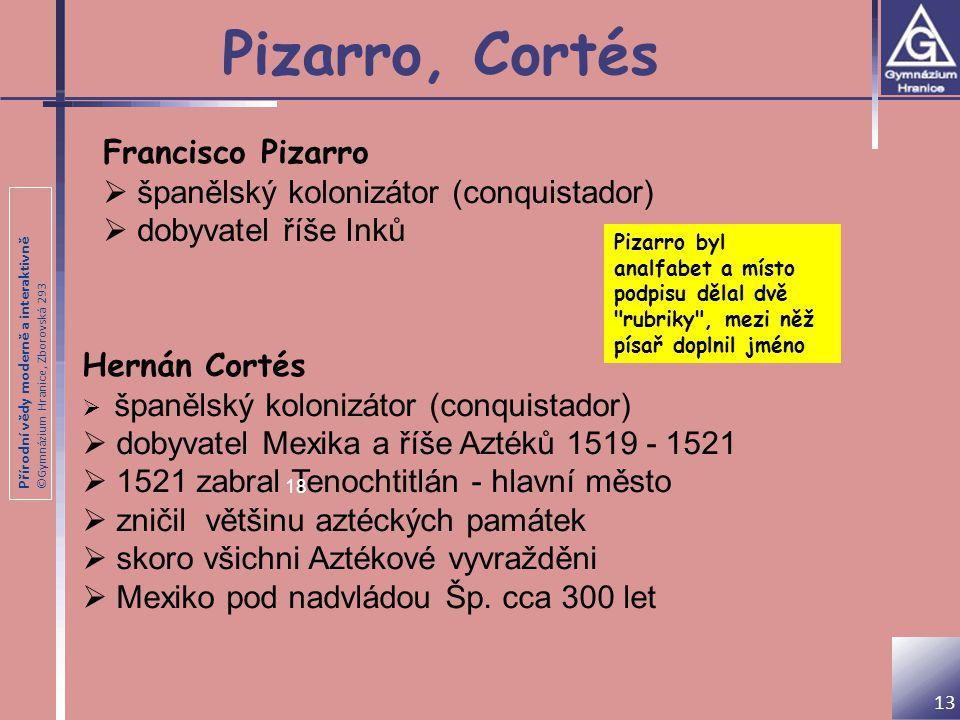 Přírodní vědy moderně a interaktivně ©Gymnázium Hranice, Zborovská 293 Pizarro, Cortés 13 Pizarro byl analfabet a místo podpisu dělal dvě