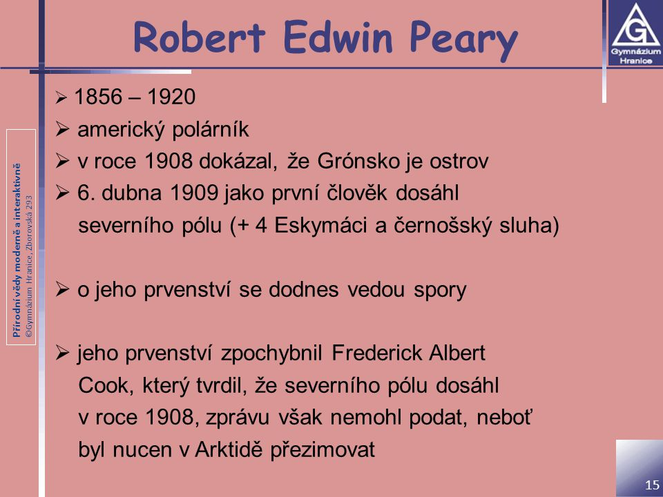 Přírodní vědy moderně a interaktivně ©Gymnázium Hranice, Zborovská 293 Robert Edwin Peary 15  1856 – 1920  americký polárník  v roce 1908 dokázal,
