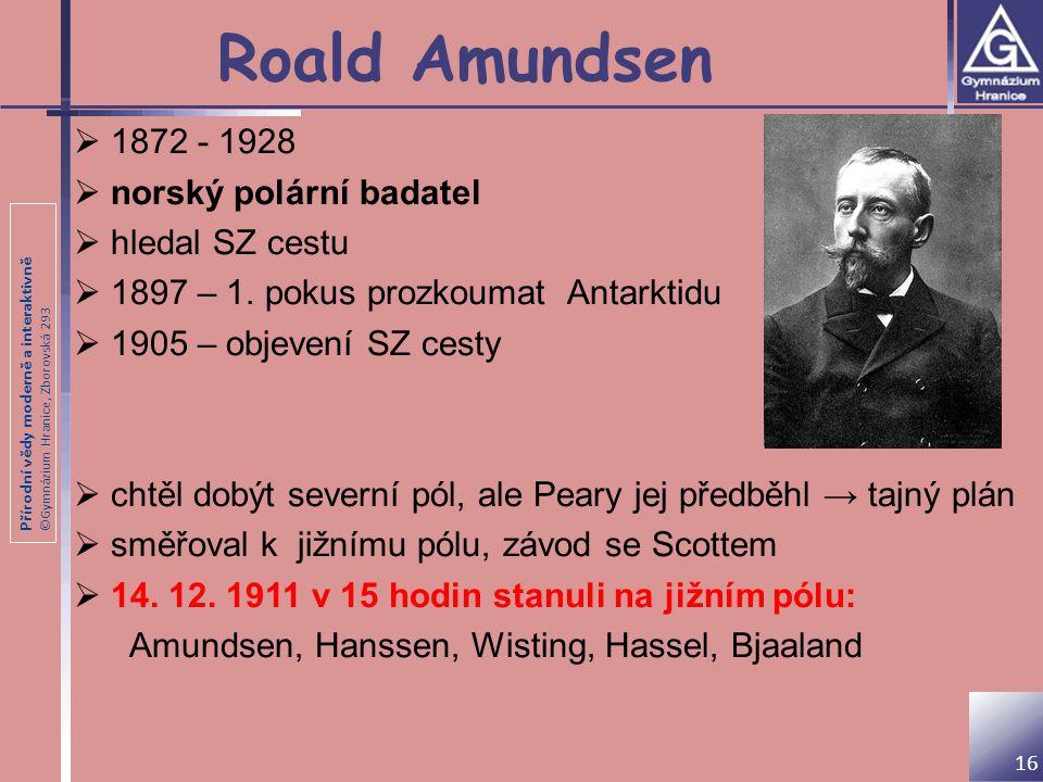 Přírodní vědy moderně a interaktivně ©Gymnázium Hranice, Zborovská 293 Roald Amundsen 16  1872 - 1928  norský polární badatel  hledal SZ cestu  18
