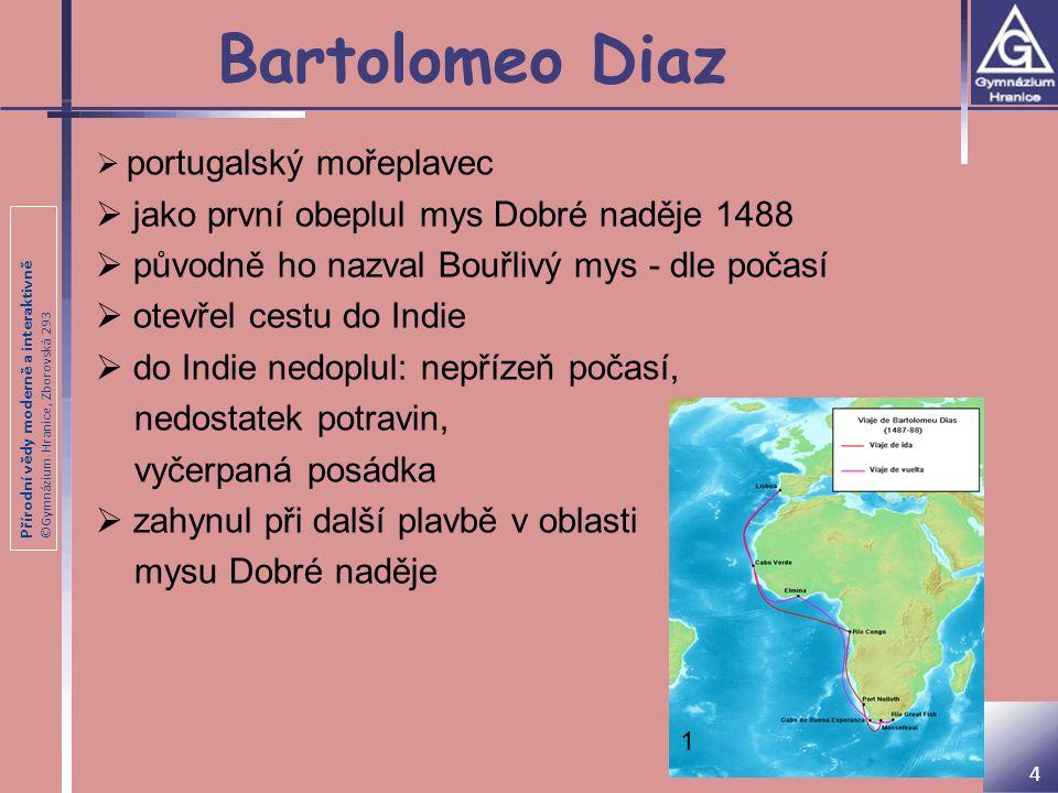Přírodní vědy moderně a interaktivně ©Gymnázium Hranice, Zborovská 293 1 Bartolomeo Diaz 4  portugalský mořeplavec  jako první obeplul mys Dobré nad