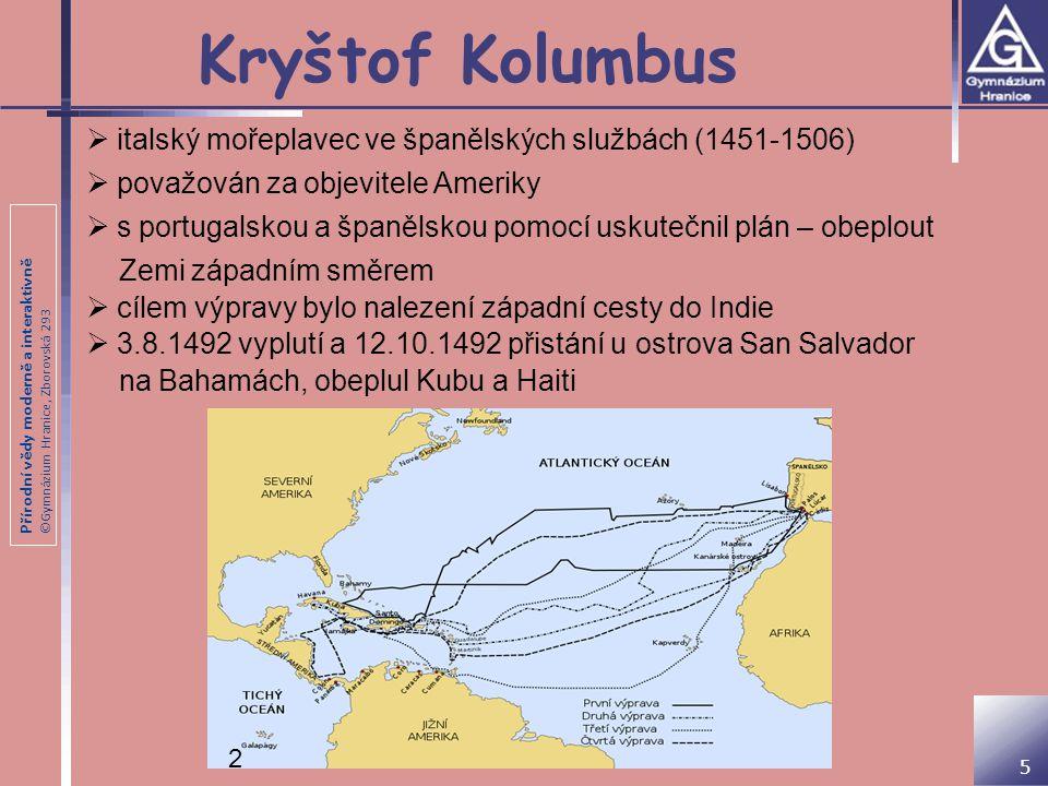 Přírodní vědy moderně a interaktivně ©Gymnázium Hranice, Zborovská 293 Kryštof Kolumbus 6  při výpravě 1493 - 1494 objevil Dominiku, Portorico, Jamajku  při výpravě 1498-1500 připlul k pobřeží Trinidadu a ústí Orinoka  při výpravě 1502 – 1504 přistál na pobřeží Hondurasu, Nikaraguy, Kostariky a Panamy  vzhledem k mylnému předpokladu, nazval domorodce Indios; odtud dnešní název Indiáni 3