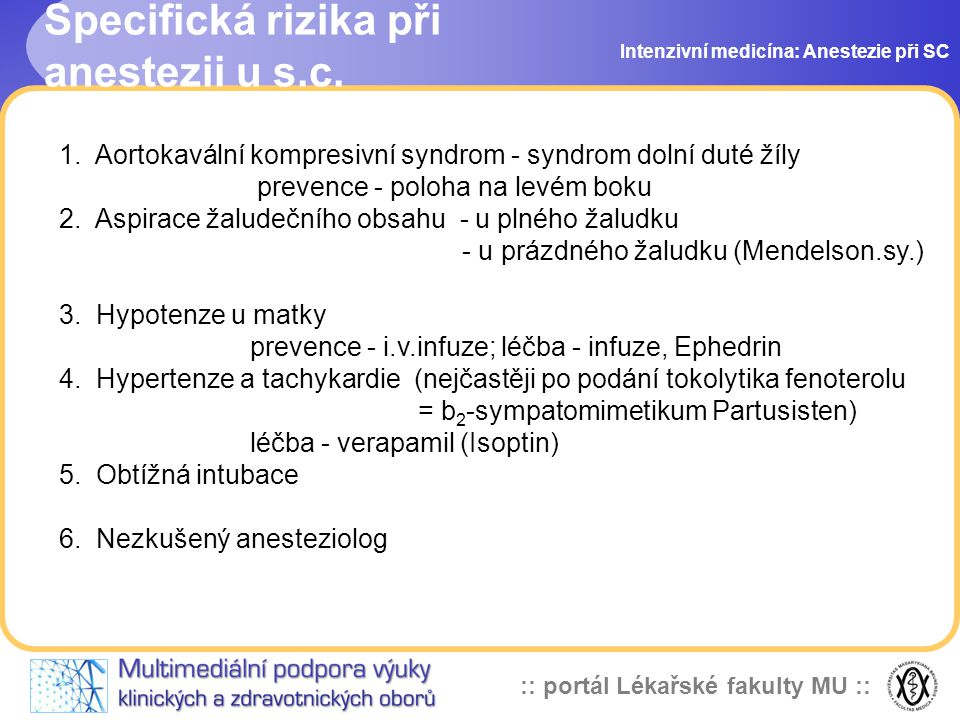 :: portál Lékařské fakulty MU :: Volba anestezie Intenzivní medicína: Anestezie při SC Záleží na četných faktorech: indikace k operaci časová naléhavost přání rodičky zkušenost anesteziologa laboratorní nález (koagulopatie) Svodná anestezie Výhody Nevýhody malé riziko aspirace možný pokles TK není útlum plodu pomalejší nástup účinku bdělá matka se účastní porodu odpadá riziko intubace Celková anestezie Výhody Nevýhody dobré zajištění dých.cest riziko obtížné intubace rychlý účinek možný útlum novorozence svalová relaxace riziko aspirace žaludečního obsahu