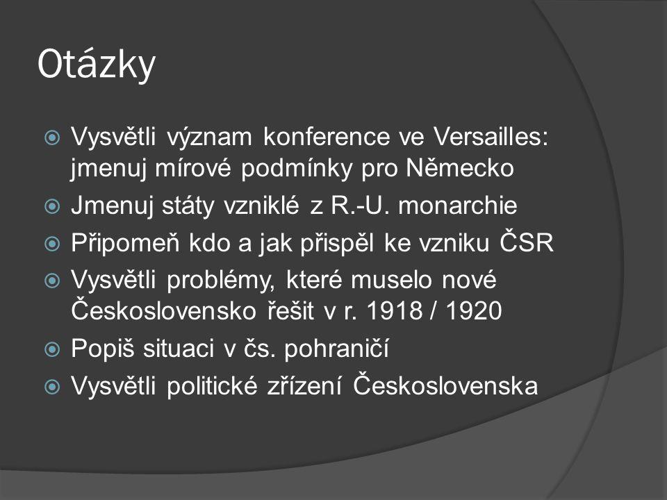 Otázky  Vysvětli význam konference ve Versailles: jmenuj mírové podmínky pro Německo  Jmenuj státy vzniklé z R.-U. monarchie  Připomeň kdo a jak př