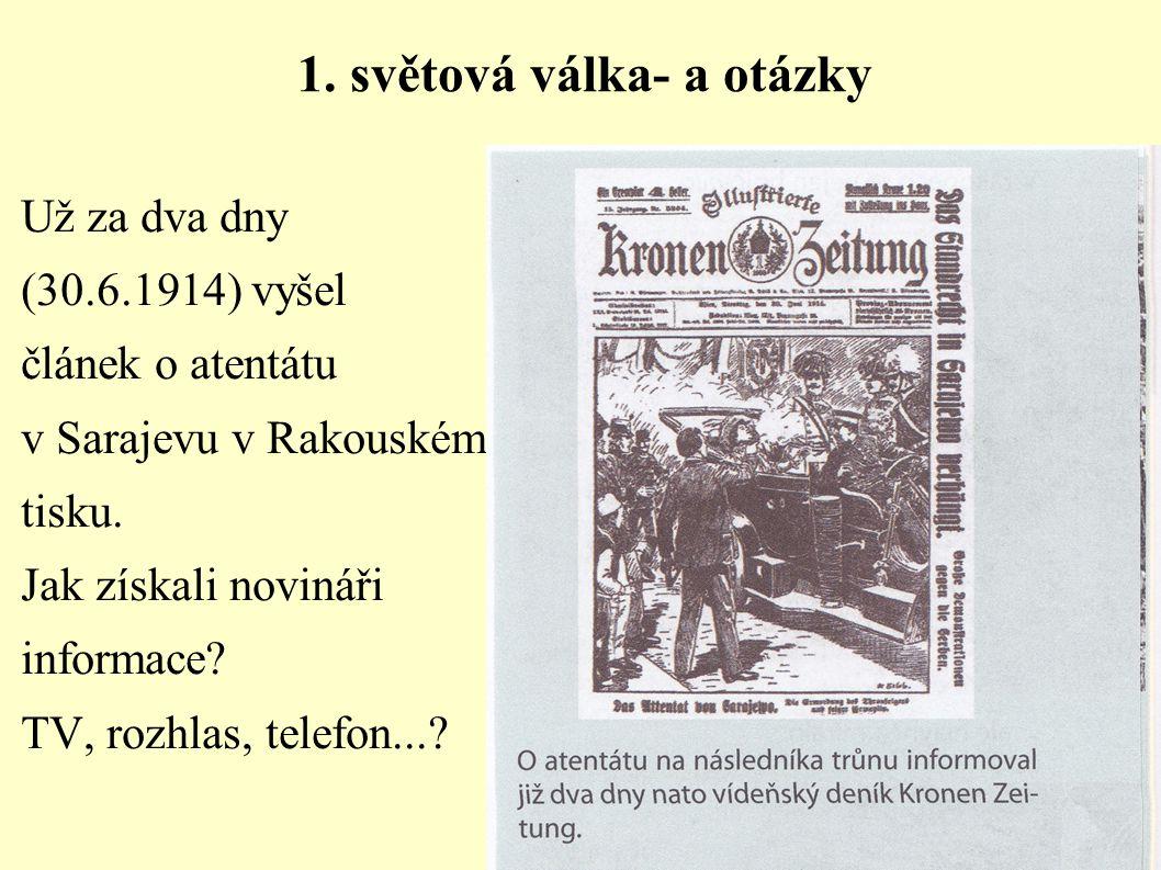 1. světová válka- a otázky Už za dva dny (30.6.1914) vyšel článek o atentátu v Sarajevu v Rakouském tisku. Jak získali novináři informace? TV, rozhlas