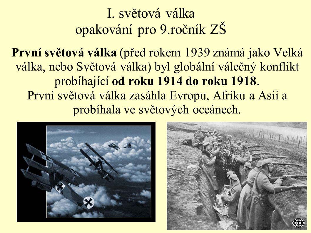 I. světová válka opakování pro 9.ročník ZŠ První světová válka (před rokem 1939 známá jako Velká válka, nebo Světová válka) byl globální válečný konfl