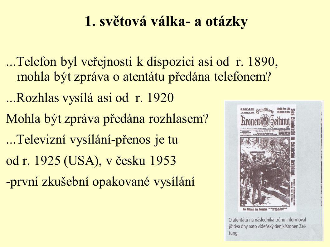 1. světová válka- a otázky...Telefon byl veřejnosti k dispozici asi od r. 1890, mohla být zpráva o atentátu předána telefonem?...Rozhlas vysílá asi od