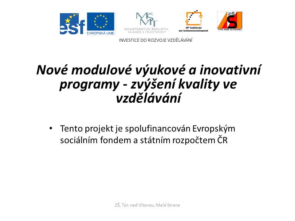 Tento projekt je spolufinancován Evropským sociálním fondem a státním rozpočtem ČR INVESTICE DO ROZVOJE VZDĚLÁVÁNÍ ZŠ, Týn nad Vltavou, Malá Strana Nové modulové výukové a inovativní programy - zvýšení kvality ve vzdělávání