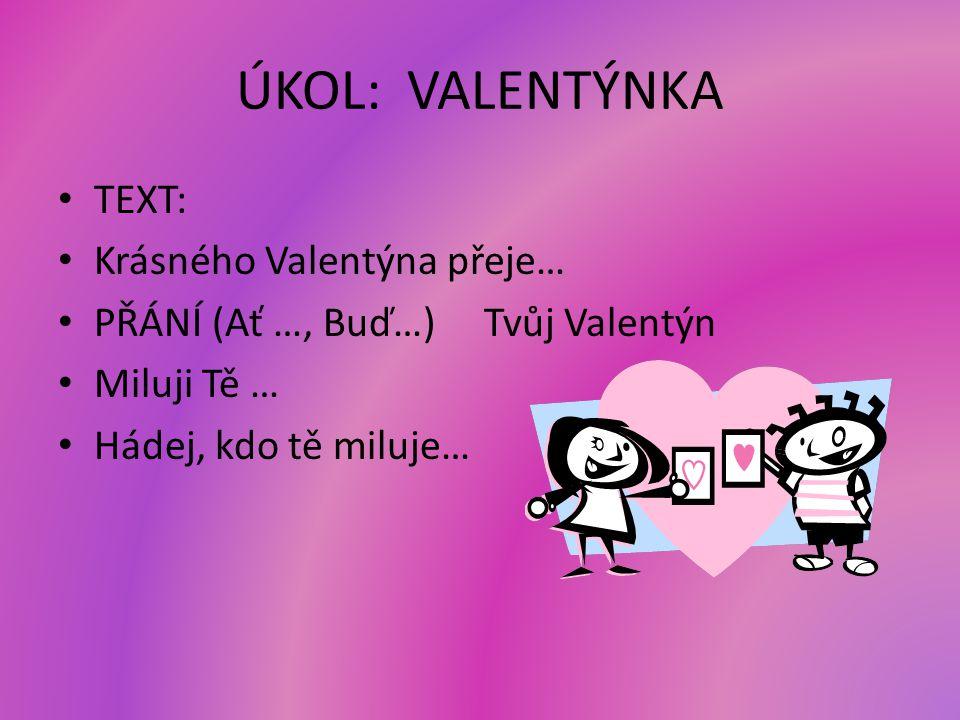 ÚKOL: VALENTÝNKA TEXT: Krásného Valentýna přeje… PŘÁNÍ (Ať …, Buď…) Tvůj Valentýn Miluji Tě … Hádej, kdo tě miluje…