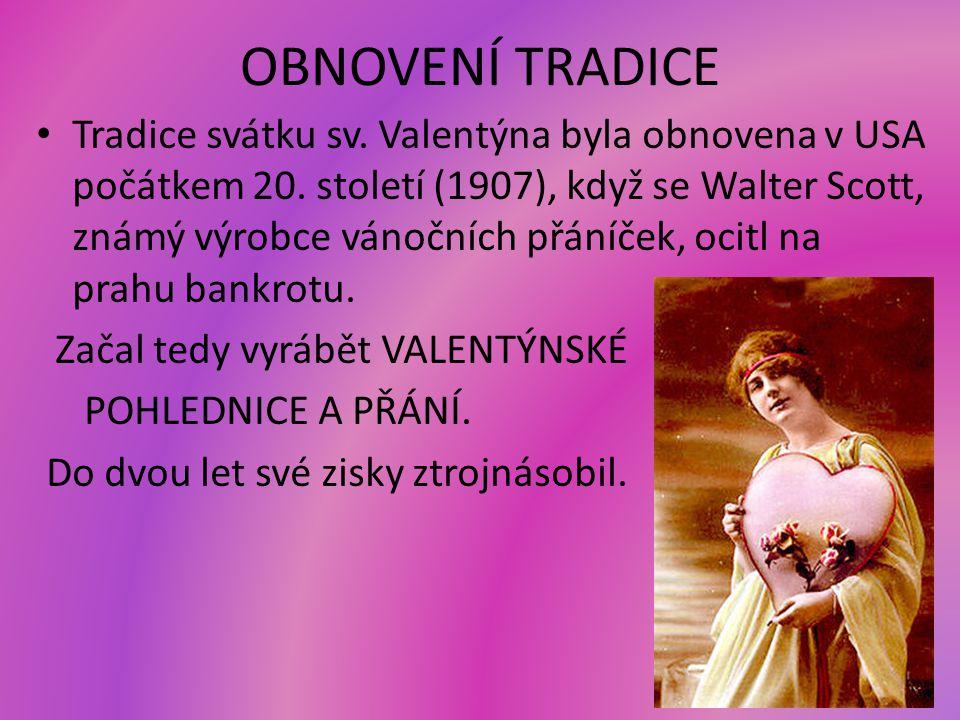 OBNOVENÍ TRADICE Tradice svátku sv. Valentýna byla obnovena v USA počátkem 20. století (1907), když se Walter Scott, známý výrobce vánočních přáníček,