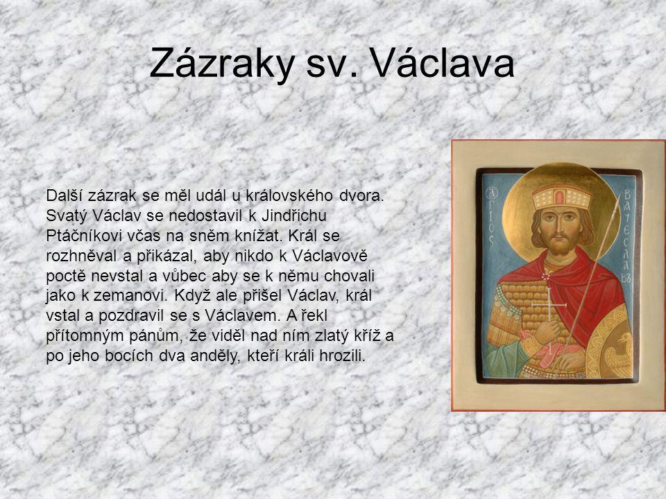 Zázraky sv. Václava Další zázrak se měl udál u královského dvora. Svatý Václav se nedostavil k Jindřichu Ptáčníkovi včas na sněm knížat. Král se rozhn