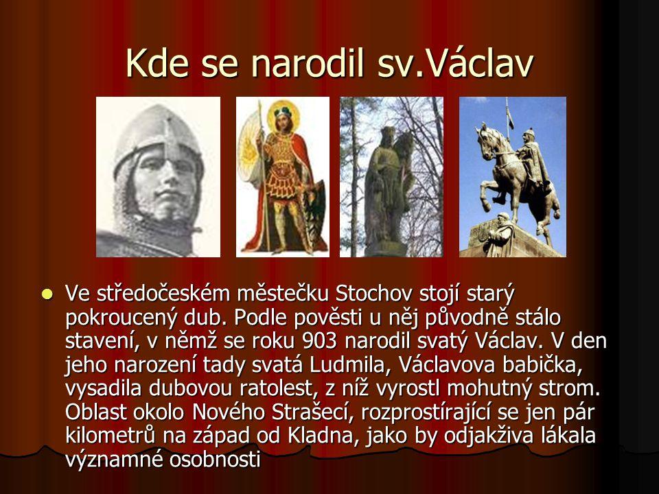 Kdy se narodil sv.Václav Sv.Václav se narodil jako nejstarší syn vévody Vratislava.Narodil se kolem roku 903- 907.Prameny jeho rodu se rozcházejí ve Stochově u Kladna.