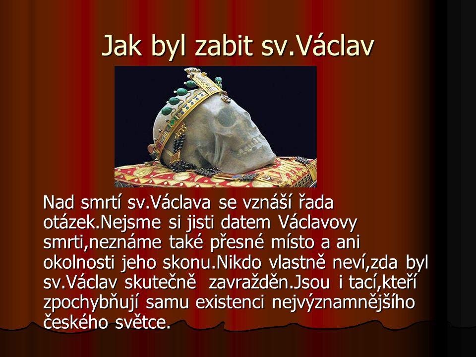 Jak byl zabit sv.Václav Nad smrtí sv.Václava se vznáší řada otázek.Nejsme si jisti datem Václavovy smrti,neznáme také přesné místo a ani okolnosti jeh