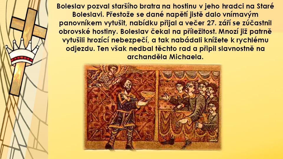Boleslav pozval staršího bratra na hostinu v jeho hradci na Staré Boleslavi. Přestože se dané napětí jistě dalo vnímavým panovníkem vytušit, nabídku p