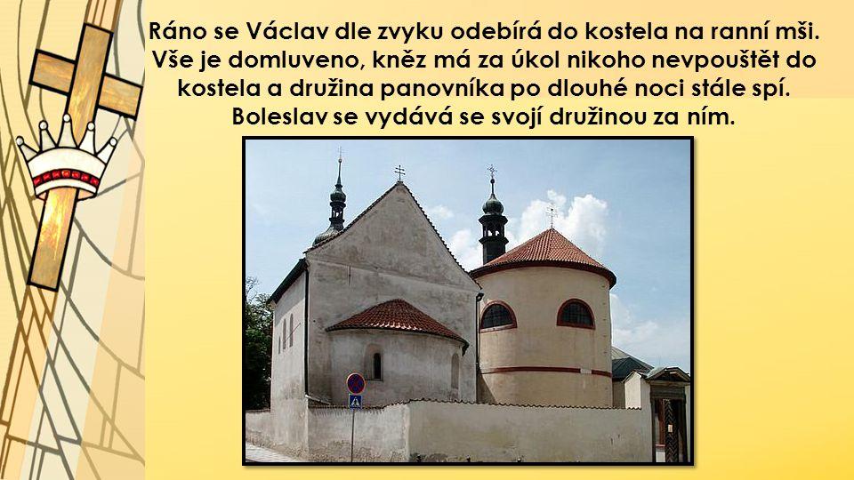 Ráno se Václav dle zvyku odebírá do kostela na ranní mši. Vše je domluveno, kněz má za úkol nikoho nevpouštět do kostela a družina panovníka po dlouhé