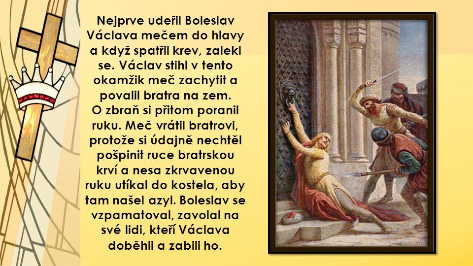 Nejprve udeřil Boleslav Václava mečem do hlavy a když spatřil krev, zalekl se. Václav stihl v tento okamžik meč zachytit a povalil bratra na zem. O zb