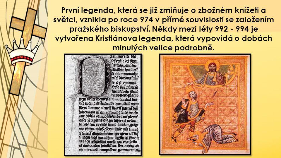 První legenda, která se již zmiňuje o zbožném knížeti a světci, vznikla po roce 974 v přímé souvislosti se založením pražského biskupství. Někdy mezi