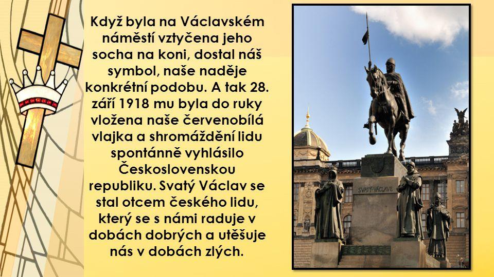 Když byla na Václavském náměstí vztyčena jeho socha na koni, dostal náš symbol, naše naděje konkrétní podobu. A tak 28. září 1918 mu byla do ruky vlož