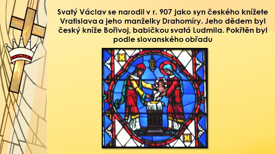 Svatý Václav se narodil v r. 907 jako syn českého knížete Vratislava a jeho manželky Drahomíry. Jeho dědem byl český kníže Bořivoj, babičkou svatá Lud