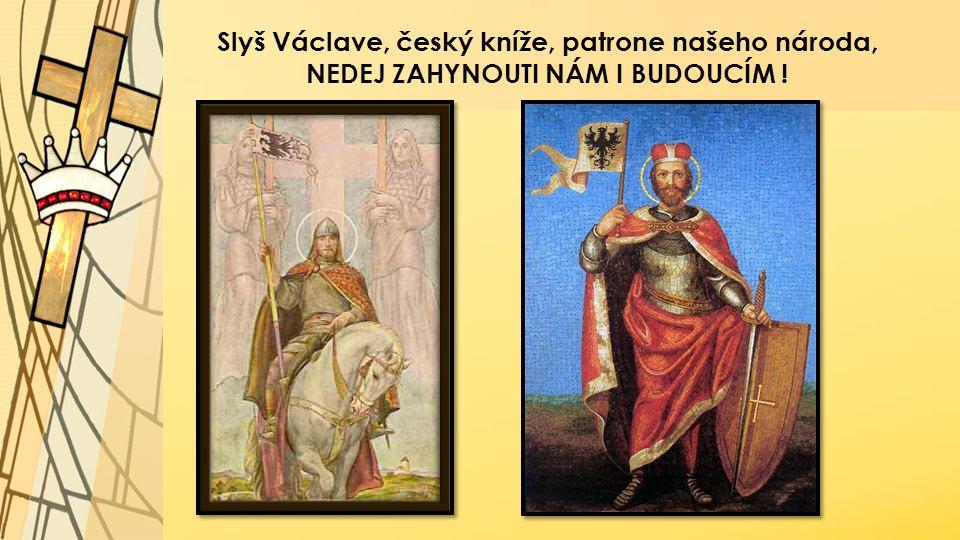 Slyš Václave, český kníže, patrone našeho národa, NEDEJ ZAHYNOUTI NÁM I BUDOUCÍM !