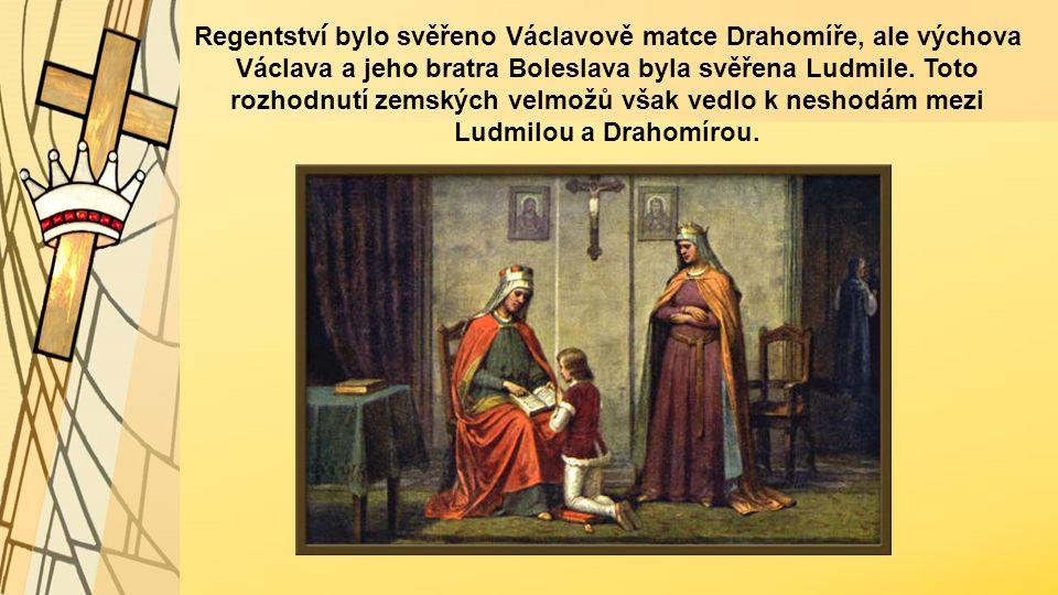 Regentstv í bylo svěřeno Václavově matce Drahomíře, ale výchova Václava a jeho bratra Boleslava byla svěřena Ludmile. Toto rozhodnutí zemských velmožů