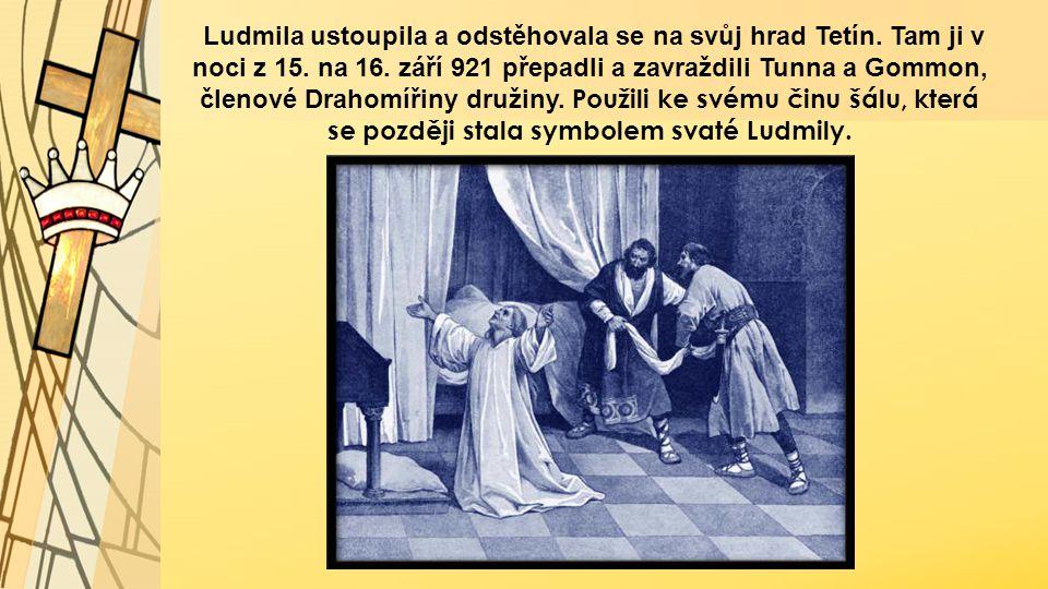 Ludmila ustoupila a odstěhovala se na svůj hrad Tetín. Tam ji v noci z 15. na 16. září 921 přepadli a zavraždili Tunna a Gommon, členové Drahomířiny d