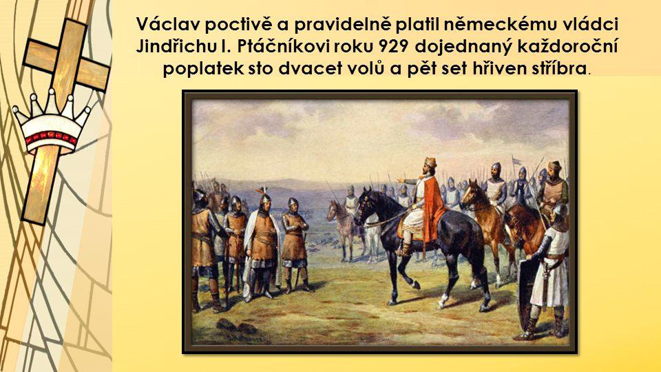 Václav poctivě a pravidelně platil německému vládci Jindřichu I. Ptáčníkovi roku 929 dojednaný každoroční poplatek sto dvacet volů a pět set hřiven st
