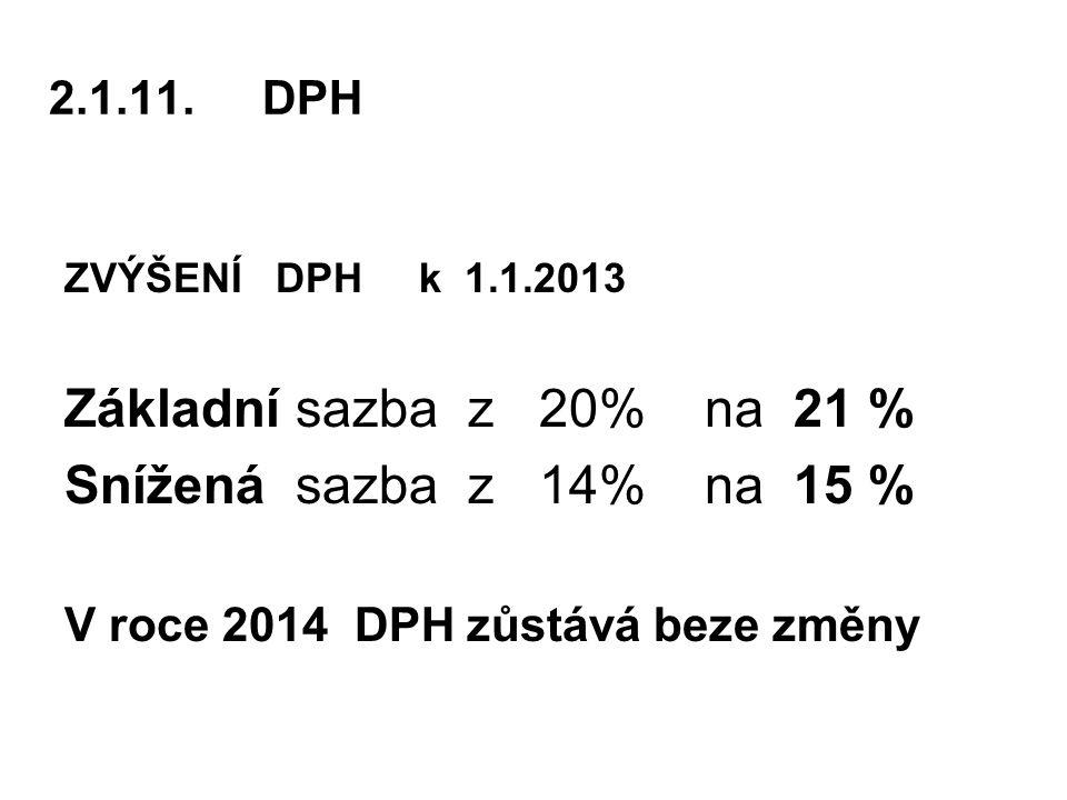 2.1.11.DPH ZVÝŠENÍ DPH k 1.1.2013 Základní sazba z 20% na 21 % Snížená sazba z 14% na 15 % V roce 2014 DPH zůstává beze změny