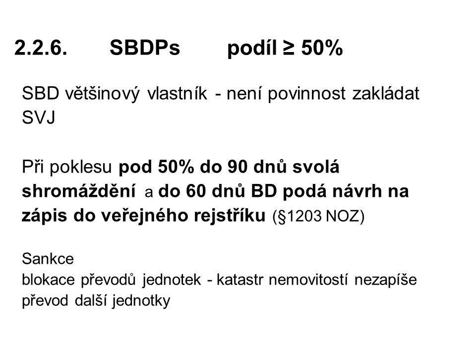 2.2.6.SBDPs podíl ≥ 50% SBD většinový vlastník - není povinnost zakládat SVJ Při poklesu pod 50% do 90 dnů svolá shromáždění a do 60 dnů BD podá návrh na zápis do veřejného rejstříku (§1203 NOZ) Sankce blokace převodů jednotek - katastr nemovitostí nezapíše převod další jednotky