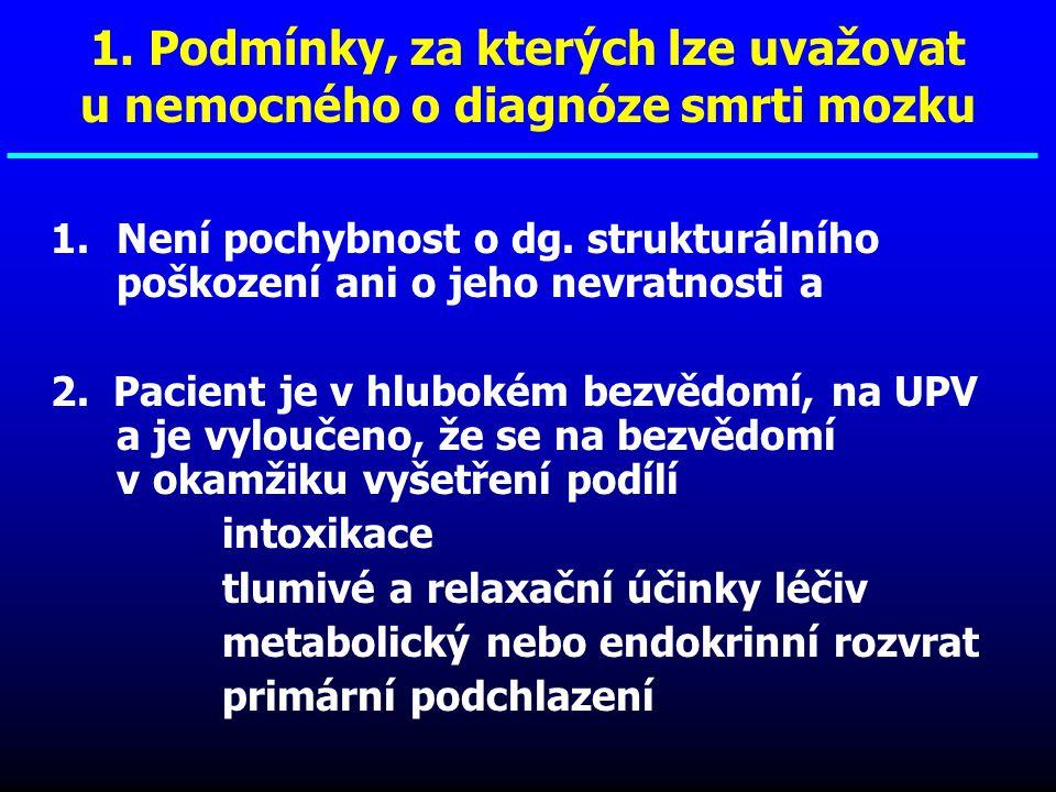 1. Podmínky, za kterých lze uvažovat u nemocného o diagnóze smrti mozku 1.Není pochybnost o dg. strukturálního poškození ani o jeho nevratnosti a 2. P