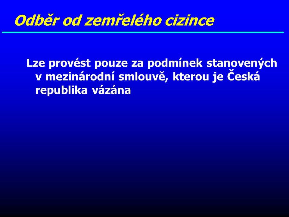 Lze provést pouze za podmínek stanovených v mezinárodní smlouvě, kterou je Česká republika vázána Odběr od zemřelého cizince