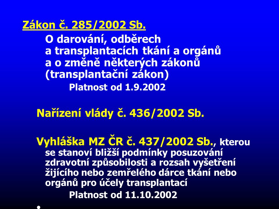 Zákon č. 285/2002 Sb. O darování, odběrech a transplantacích tkání a orgánů a o změně některých zákonů (transplantační zákon) Platnost od 1.9.2002 Nař