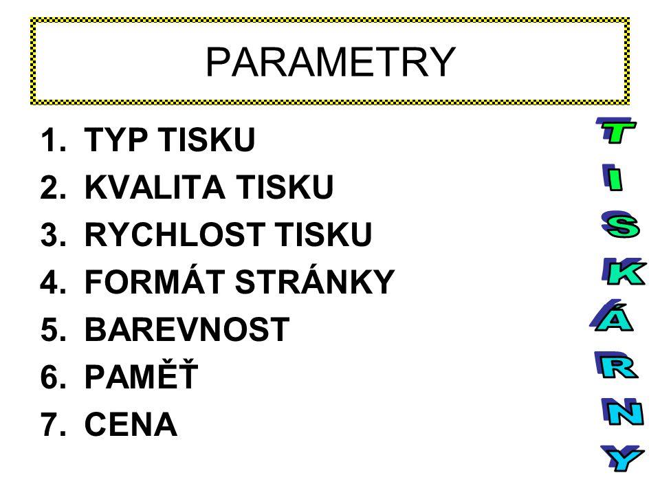 PARAMETRY 1.TYP TISKU 2.KVALITA TISKU 3.RYCHLOST TISKU 4.FORMÁT STRÁNKY 5.BAREVNOST 6.PAMĚŤ 7.CENA