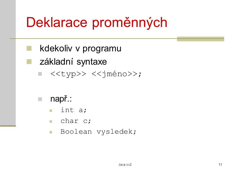 Java cv211 Deklarace proměnných kdekoliv v programu základní syntaxe > >; např.: int a; char c; Boolean vysledek;