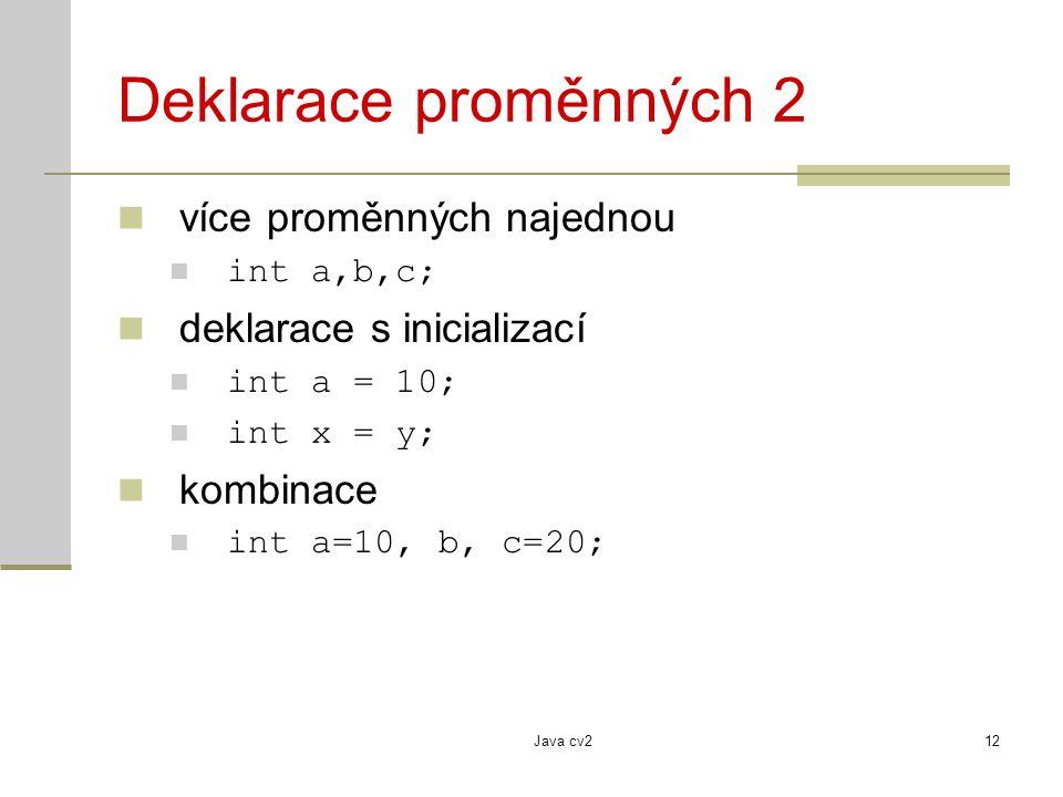Java cv212 Deklarace proměnných 2 více proměnných najednou int a,b,c; deklarace s inicializací int a = 10; int x = y; kombinace int a=10, b, c=20;