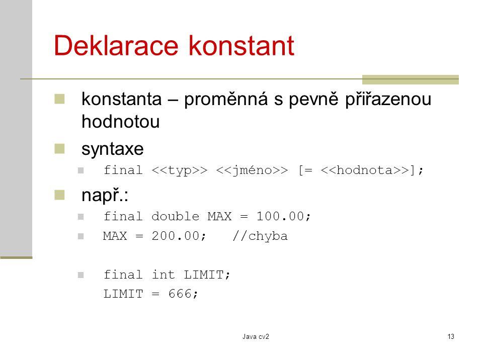 Java cv213 Deklarace konstant konstanta – proměnná s pevně přiřazenou hodnotou syntaxe final > > [= >]; např.: final double MAX = 100.00; MAX = 200.00
