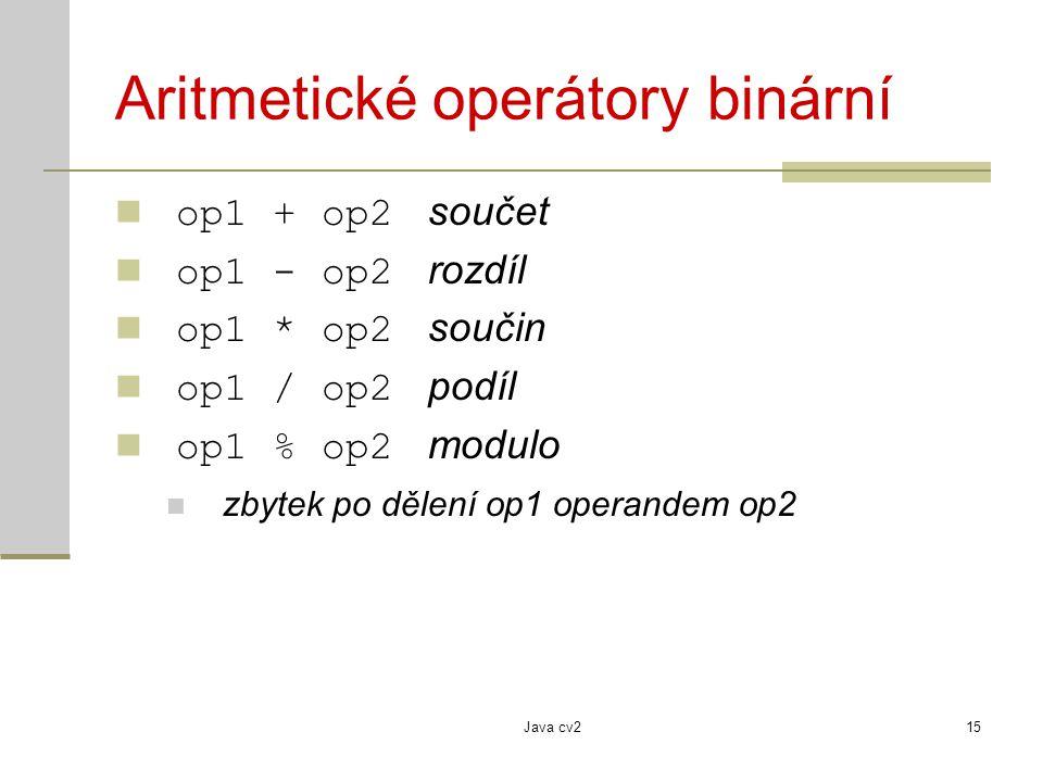 Java cv215 Aritmetické operátory binární op1 + op2 součet op1 - op2 rozdíl op1 * op2 součin op1 / op2 podíl op1 % op2 modulo zbytek po dělení op1 oper