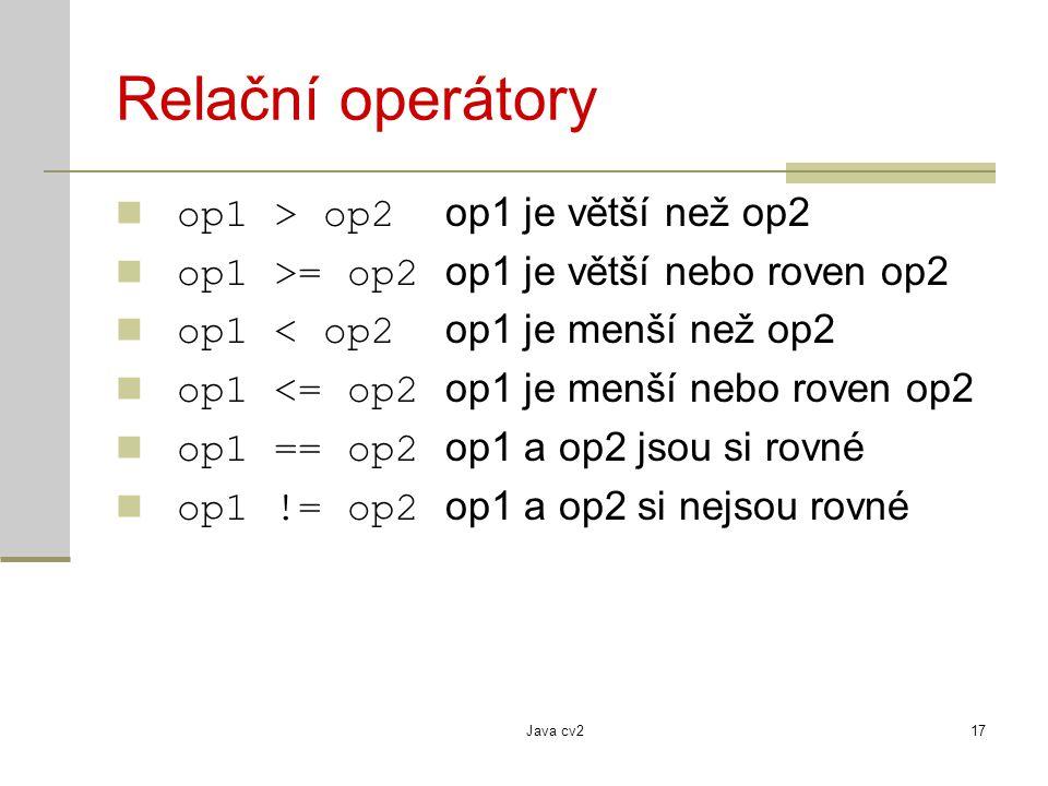 Java cv217 Relační operátory op1 > op2 op1 je větší než op2 op1 >= op2 op1 je větší nebo roven op2 op1 < op2 op1 je menší než op2 op1 <= op2 op1 je me