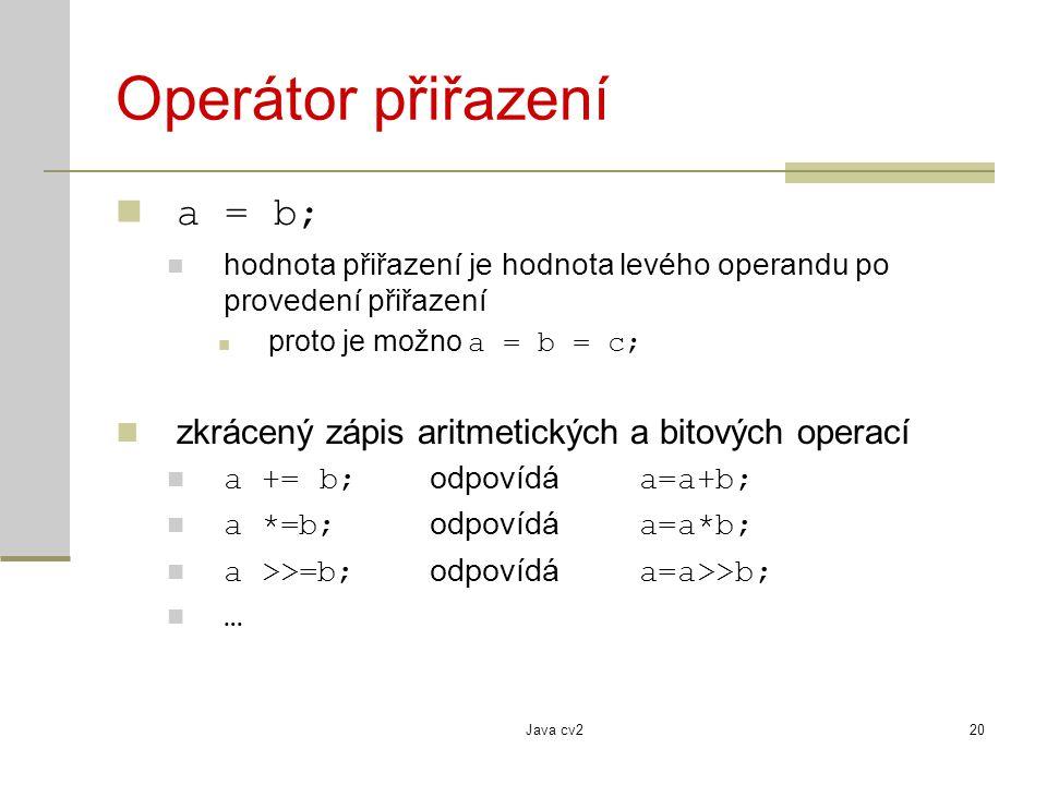 Java cv220 Operátor přiřazení a = b; hodnota přiřazení je hodnota levého operandu po provedení přiřazení proto je možno a = b = c; zkrácený zápis arit
