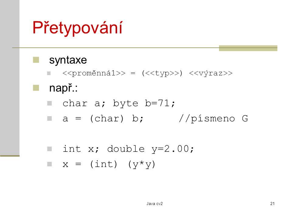 Java cv221 Přetypování syntaxe > = ( >) > např.: char a; byte b=71; a = (char) b; //písmeno G int x; double y=2.00; x = (int) (y*y)