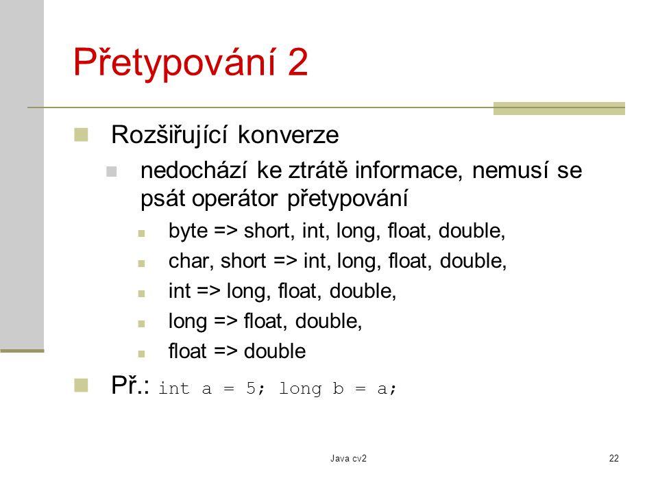 Java cv222 Přetypování 2 Rozšiřující konverze nedochází ke ztrátě informace, nemusí se psát operátor přetypování byte => short, int, long, float, doub