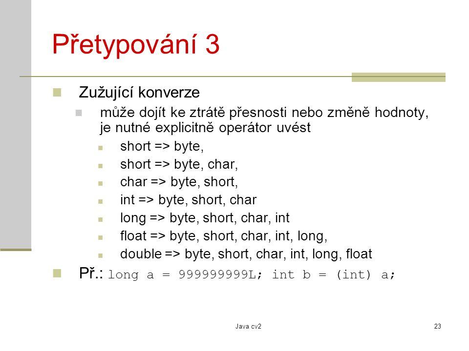 Java cv223 Přetypování 3 Zužující konverze může dojít ke ztrátě přesnosti nebo změně hodnoty, je nutné explicitně operátor uvést short => byte, short