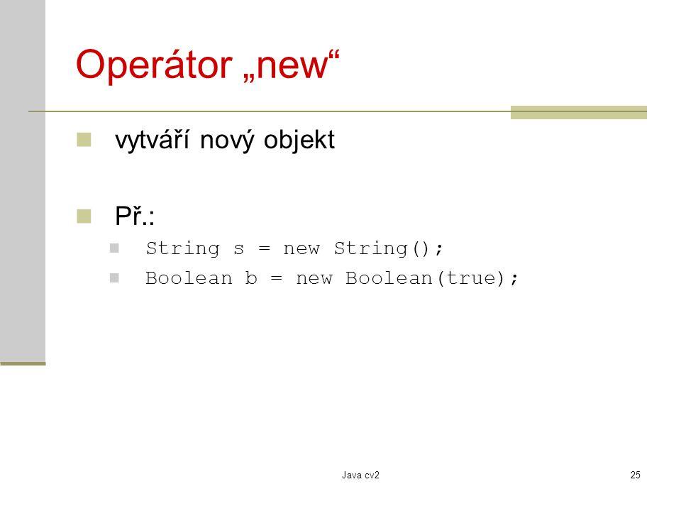 """Java cv225 Operátor """"new"""" vytváří nový objekt Př.: String s = new String(); Boolean b = new Boolean(true);"""