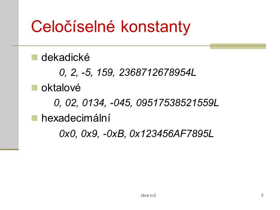 Java cv25 Celočíselné konstanty dekadické 0, 2, -5, 159, 2368712678954L oktalové 0, 02, 0134, -045, 09517538521559L hexadecimální 0x0, 0x9, -0xB, 0x12