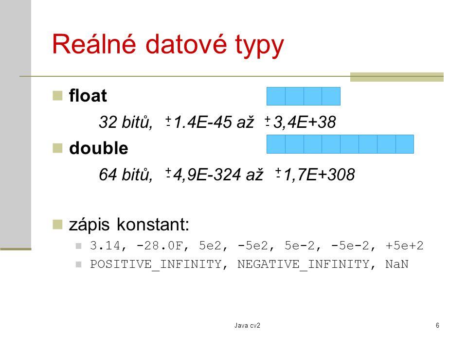 Java cv26 Reálné datové typy float 32 bitů, 1.4E-45 až 3,4E+38 double 64 bitů, 4,9E-324 až 1,7E+308 zápis konstant: 3.14, -28.0F, 5e2, -5e2, 5e-2, -5e