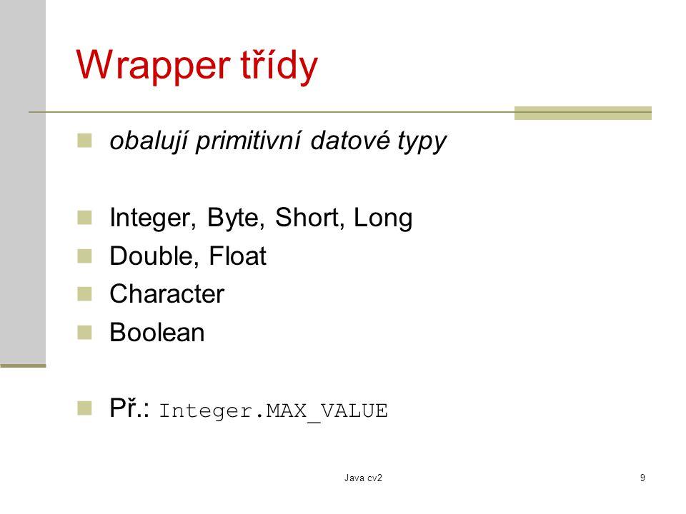Java cv29 Wrapper třídy obalují primitivní datové typy Integer, Byte, Short, Long Double, Float Character Boolean Př.: Integer.MAX_VALUE