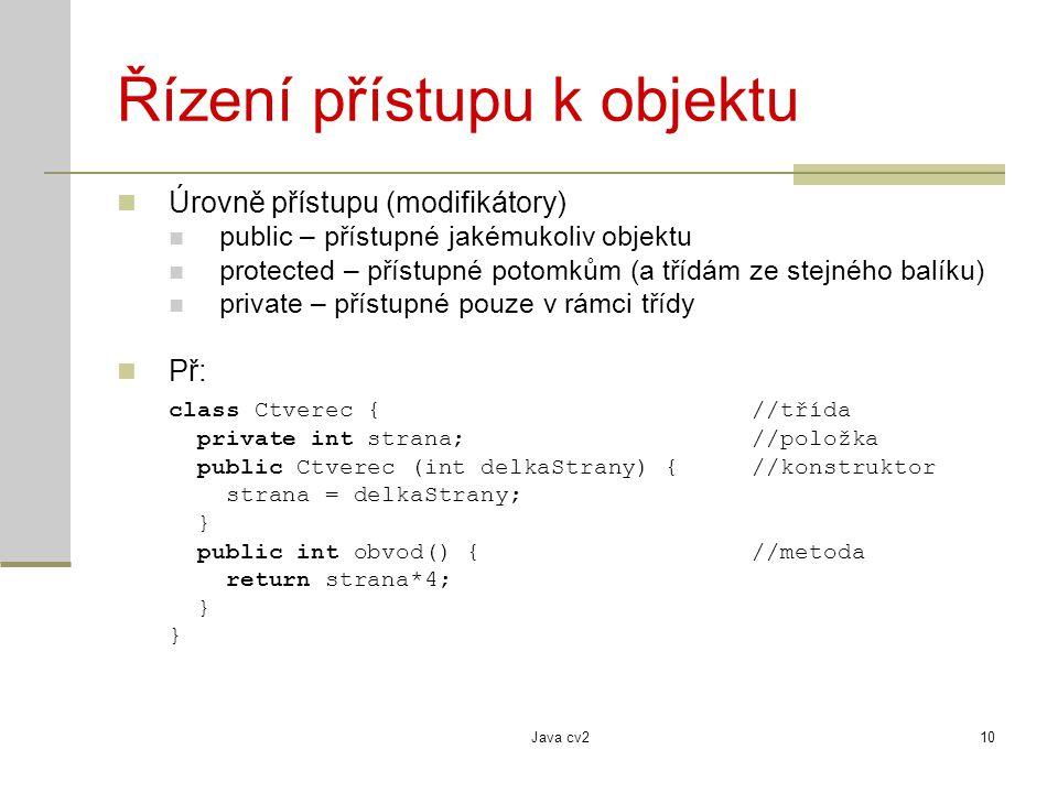 Java cv210 Řízení přístupu k objektu Úrovně přístupu (modifikátory) public – přístupné jakémukoliv objektu protected – přístupné potomkům (a třídám ze stejného balíku) private – přístupné pouze v rámci třídy Př: class Ctverec {//třída private int strana; //položka public Ctverec (int delkaStrany) {//konstruktor strana = delkaStrany; } public int obvod() {//metoda return strana*4; }