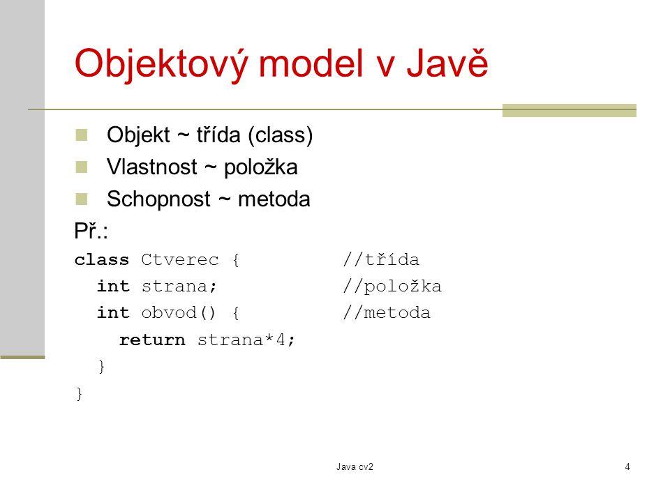 Java cv24 Objektový model v Javě Objekt ~ třída (class) Vlastnost ~ položka Schopnost ~ metoda Př.: class Ctverec {//třída int strana; //položka int obvod() {//metoda return strana*4; }